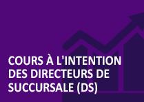 Cours à l'intention des directeurs de succursale (DS)